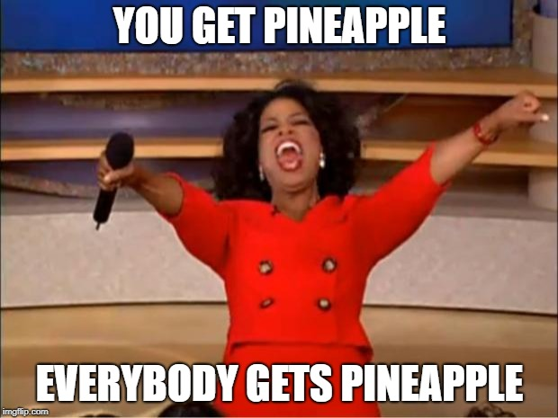 Oprah You Get A Meme | YOU GET PINEAPPLE EVERYBODY GETS PINEAPPLE | image tagged in memes,oprah you get a | made w/ Imgflip meme maker