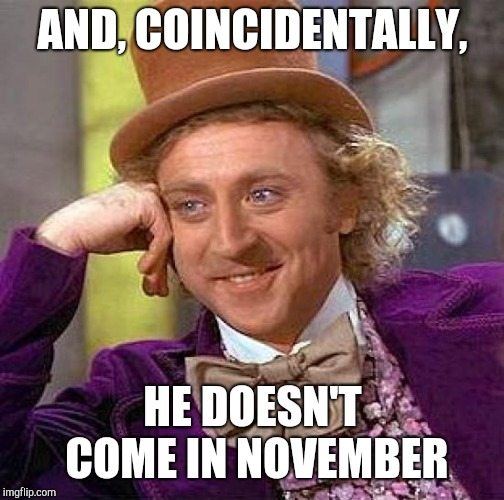 Creepy Condescending Wonka Meme | AND, COINCIDENTALLY, HE DOESN'T COME IN NOVEMBER | image tagged in memes,creepy condescending wonka | made w/ Imgflip meme maker
