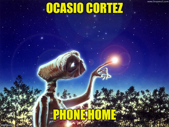 ET PHONE HOME | OCASIO CORTEZ PHONE HOME | image tagged in et phone home | made w/ Imgflip meme maker