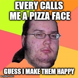 Pimply Atheist  | EVERY CALLS ME A PIZZA FACE GUESS I MAKE THEM HAPPY | image tagged in pimply atheist | made w/ Imgflip meme maker