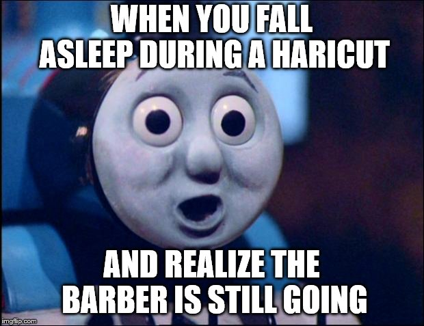 It wasnt a short nap- or a good haircut! | WHEN YOU FALL ASLEEP DURING A HARICUT AND REALIZE THE BARBER IS STILL GOING | image tagged in oh shit thomas,haircut,humor,funny,oh shit | made w/ Imgflip meme maker