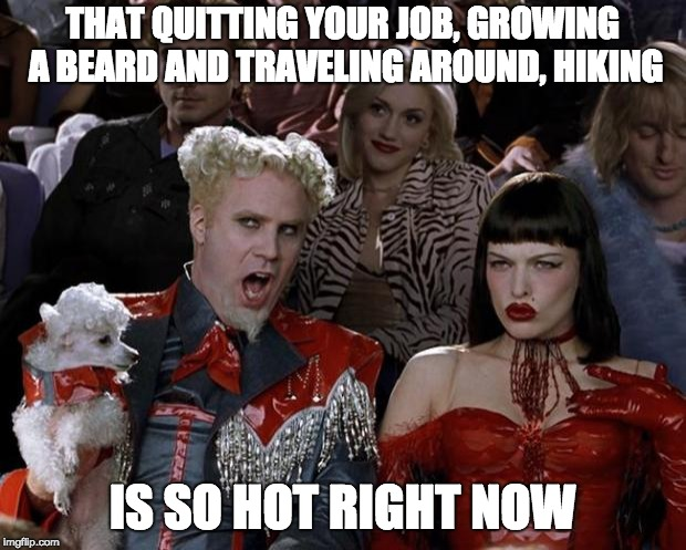 Mugatu doesn't like to work either | THAT QUITTING YOUR JOB, GROWING A BEARD AND TRAVELING AROUND, HIKING IS SO HOT RIGHT NOW | image tagged in memes,mugatu so hot right now,bullshit,lazy,hiking,spoiled | made w/ Imgflip meme maker