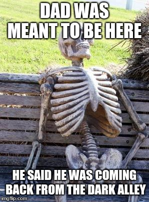 Waiting Skeleton Meme | DAD WAS MEANT TO BE HERE HE SAID HE WAS COMING BACK FROM THE DARK ALLEY | image tagged in memes,waiting skeleton | made w/ Imgflip meme maker
