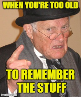 Back In My Day Meme | WHEN YOU'RE TOO OLD TO REMEMBER THE STUFF | image tagged in memes,back in my day | made w/ Imgflip meme maker