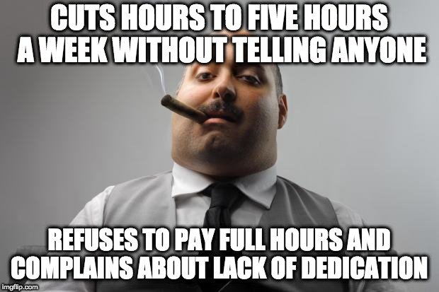 Scumbag Boss Meme | CUTS HOURS TO FIVE HOURS A WEEK WITHOUT TELLING ANYONE REFUSES TO PAY FULL HOURS AND COMPLAINS ABOUT LACK OF DEDICATION | image tagged in memes,scumbag boss,AdviceAnimals | made w/ Imgflip meme maker