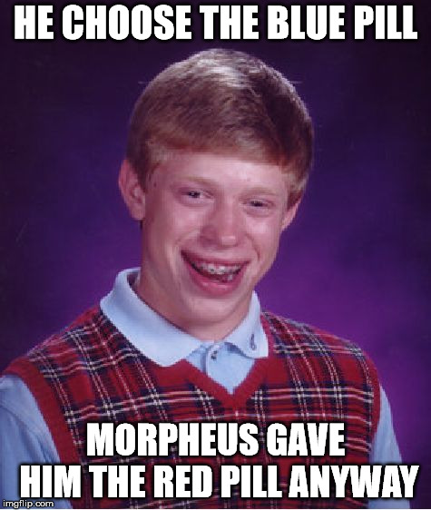 Bad Luck Brian Meme | HE CHOOSE THE BLUE PILL MORPHEUS GAVE HIM THE RED PILL ANYWAY | image tagged in memes,bad luck brian | made w/ Imgflip meme maker