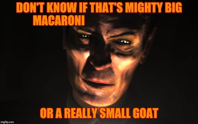 G-Man from Half-Life | DON'T KNOW IF THAT'S MIGHTY BIG MACARONI OR A REALLY SMALL GOAT | image tagged in g-man from half-life | made w/ Imgflip meme maker