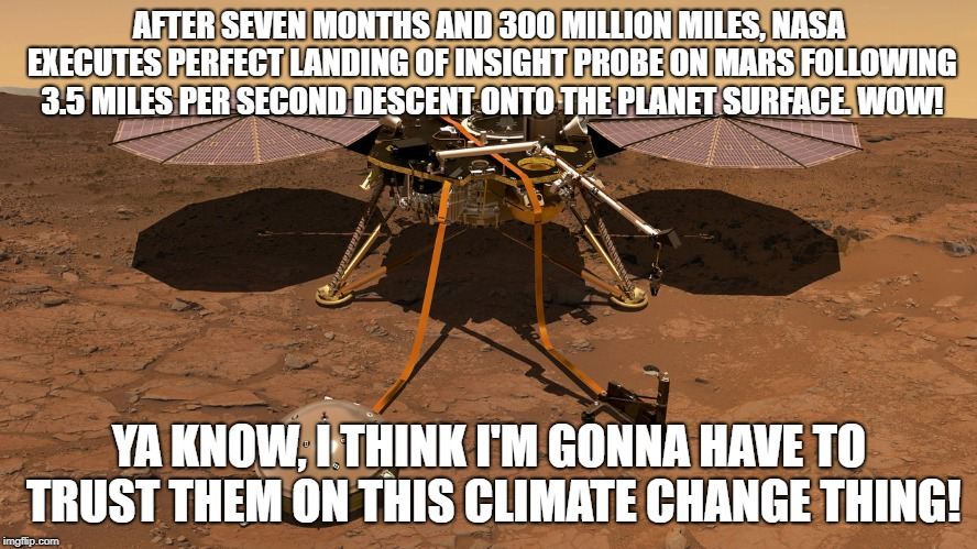 Climate Change - Trust The Experts | AFTER SEVEN MONTHS AND 300 MILLION MILES, NASA EXECUTES PERFECT LANDING OF INSIGHT PROBE ON MARS FOLLOWING 3.5 MILES PER SECOND DESCENT ONTO | image tagged in climate change,nasa,insight,mars,scientists | made w/ Imgflip meme maker
