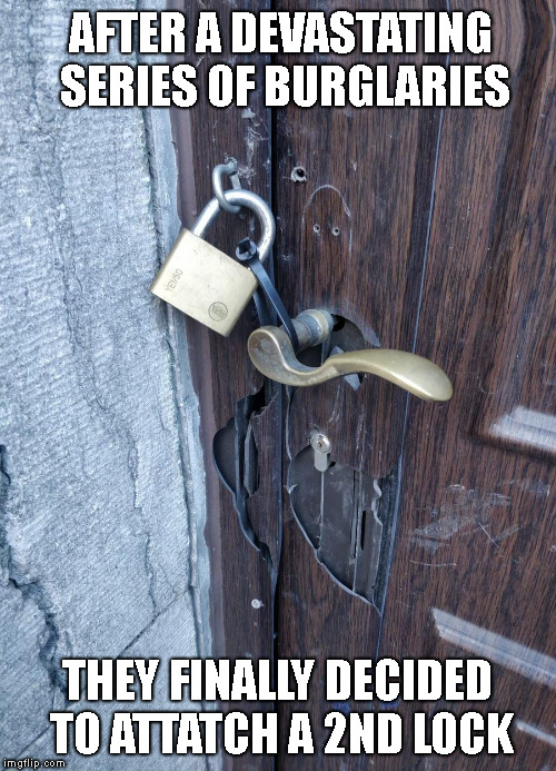 Security Solutions | AFTER A DEVASTATING SERIES OF BURGLARIES THEY FINALLY DECIDED TO ATTATCH A 2ND LOCK | image tagged in memes,funny,fail,epic fail | made w/ Imgflip meme maker