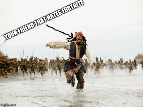 this is life | YOUR FRIEND THAT HATES FORTNITE | image tagged in memes,jack sparrow being chased | made w/ Imgflip meme maker