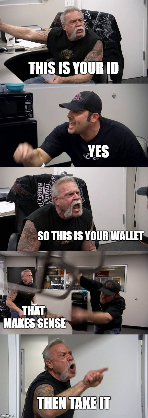 American Chopper Argument Meme | THIS IS YOUR ID YES SO THIS IS YOUR WALLET THAT MAKES SENSE THEN TAKE IT | image tagged in memes,american chopper argument | made w/ Imgflip meme maker