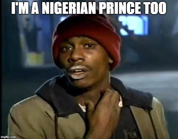 Y'all Got Any More Of That Meme | I'M A NIGERIAN PRINCE TOO | image tagged in memes,y'all got any more of that | made w/ Imgflip meme maker