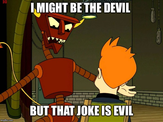 Robot Devil Feels Angry | I MIGHT BE THE DEVIL BUT THAT JOKE IS EVIL | image tagged in robot devil feels angry | made w/ Imgflip meme maker