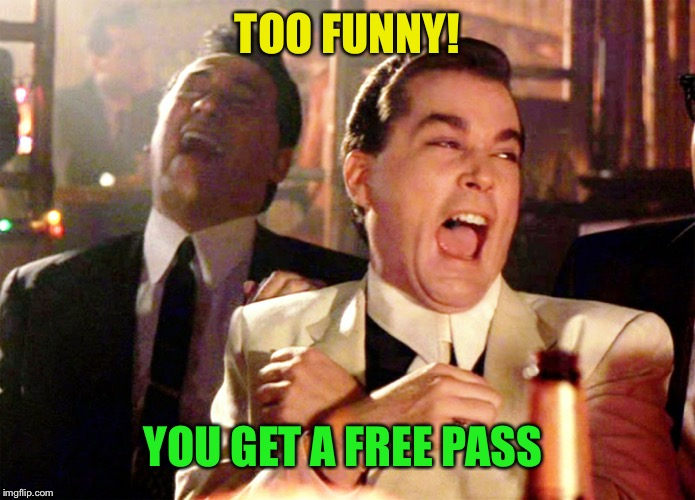 Good Fellas Hilarious Meme | TOO FUNNY! YOU GET A FREE PASS | image tagged in memes,good fellas hilarious | made w/ Imgflip meme maker