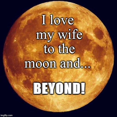To The Moon | I love my wife to the moon and... BEYOND! | image tagged in marriage,inspiration,relationships | made w/ Imgflip meme maker