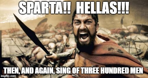 I really like Sabaton | SPARTA!!  HELLAS!!! THEN, AND AGAIN, SING OF THREE HUNDRED MEN | image tagged in memes,sparta leonidas | made w/ Imgflip meme maker