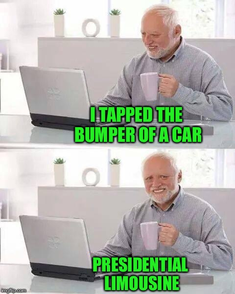 Hide the Pain Harold Meme | I TAPPED THE BUMPER OF A CAR PRESIDENTIAL LIMOUSINE | image tagged in memes,hide the pain harold | made w/ Imgflip meme maker