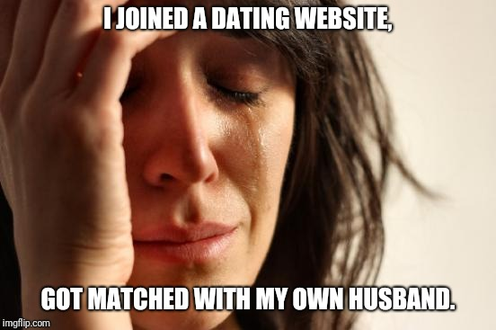First World Problems Meme |  I JOINED A DATING WEBSITE, GOT MATCHED WITH MY OWN HUSBAND. | image tagged in memes,first world problems | made w/ Imgflip meme maker