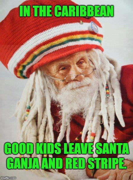 Some places, cookies and milk just don't cut it. | IN THE CARIBBEAN GANJA AND RED STRIPE. GOOD KIDS LEAVE SANTA | image tagged in santa's high,memes,santa claus,ganja,beer,christmas gifts | made w/ Imgflip meme maker