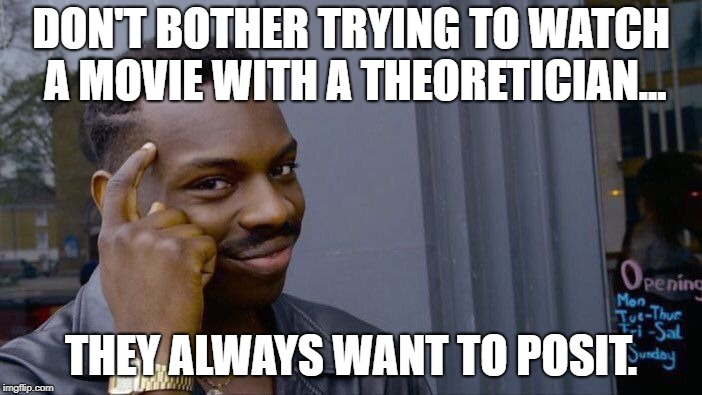 Theoretically | DON'T BOTHER TRYING TO WATCH A MOVIE WITH A THEORETICIAN... THEY ALWAYS WANT TO POSIT. | image tagged in memes,roll safe think about it | made w/ Imgflip meme maker