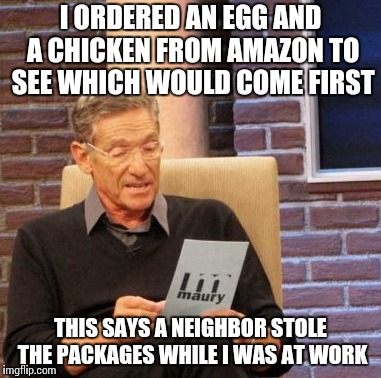 Too topical? | I ORDERED AN EGG AND A CHICKEN FROM AMAZON TO SEE WHICH WOULD COME FIRST THIS SAYS A NEIGHBOR STOLE THE PACKAGES WHILE I WAS AT WORK | image tagged in memes,maury lie detector | made w/ Imgflip meme maker
