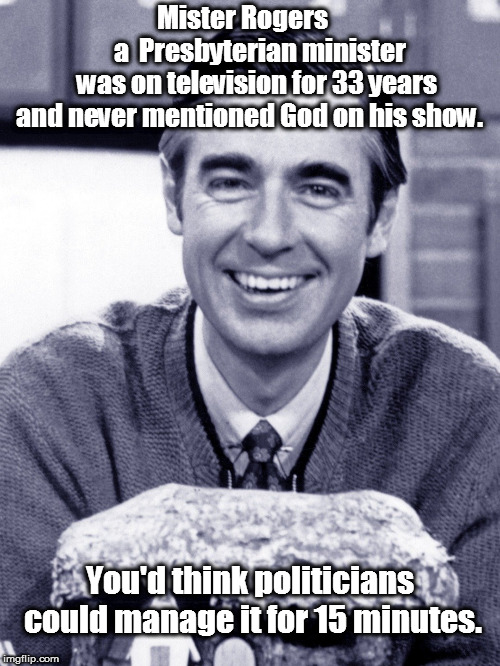 Mister Rogers              a  Presbyterian minister     was on television for 33 years and never mentioned God on his show. You'd think poli | image tagged in mister rogers meme | made w/ Imgflip meme maker