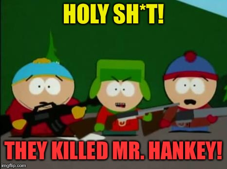 they killed kenny | HOLY SH*T! THEY KILLED MR. HANKEY! | image tagged in they killed kenny | made w/ Imgflip meme maker