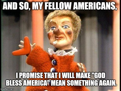 "AND SO, MY FELLOW AMERICANS, I PROMISE THAT I WILL MAKE ""GOD BLESS AMERICA"" MEAN SOMETHING AGAIN. 