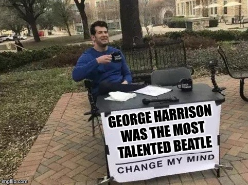 Here Comes The Truth, doo doo doo doo | GEORGE HARRISON WAS THE MOST TALENTED BEATLE | image tagged in change my mind,the beatles,music,george harrison,john lennon,paul is dead | made w/ Imgflip meme maker