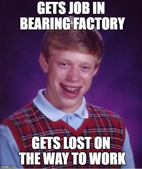 Bad Luck Brian Meme | GETS JOB IN BEARING FACTORY GETS LOST ON THE WAY TO WORK | image tagged in memes,bad luck brian | made w/ Imgflip meme maker