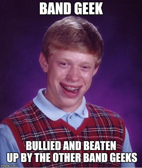 This One Time, At Band Camp...  Let's Just Say He Played The Tuba | BAND GEEK BULLIED AND BEATEN UP BY THE OTHER BAND GEEKS | image tagged in memes,bad luck brian,band,geek,bullying | made w/ Imgflip meme maker