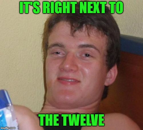 10 Guy Meme | IT'S RIGHT NEXT TO THE TWELVE | image tagged in memes,10 guy | made w/ Imgflip meme maker