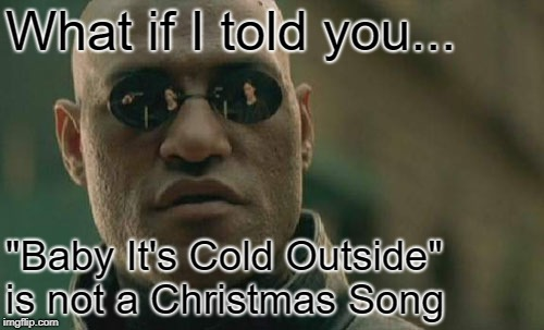 "Matrix Morpheus Meme | What if I told you... ""Baby It's Cold Outside"" is not a Christmas Song 