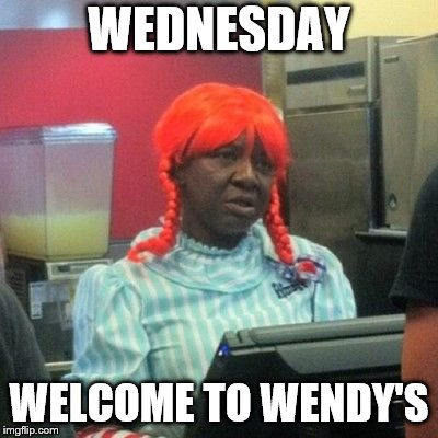 wednesday | WEDNESDAY WELCOME TO WENDY'S | image tagged in wendys,wednesday,funny,funny memes,funny meme,funny girl | made w/ Imgflip meme maker