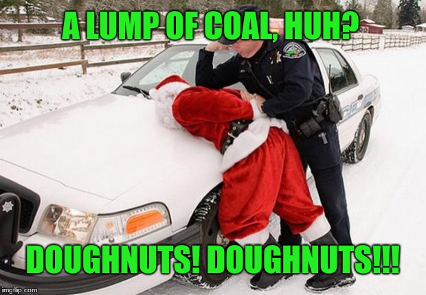 If Dunkin' and Krispy Kreme don't deliver, Santa better, if he knows what's good for him. | A LUMP OF COAL, HUH? DOUGHNUTS! DOUGHNUTS!!! | image tagged in santa busted,doughnuts,memes,lump of coal,cops and donuts,christmas presents | made w/ Imgflip meme maker