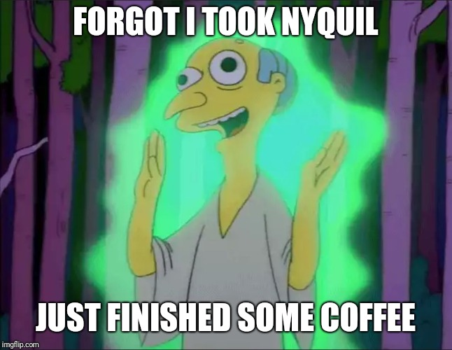 FORGOT I TOOK NYQUIL JUST FINISHED SOME COFFEE | image tagged in mr burns subhanallah | made w/ Imgflip meme maker