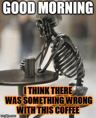 good morning | GOOD MORNING I THINK THERE WAS SOMETHING WRONG WITH THIS COFFEE | image tagged in bones waiting,coffee,good morning,funny,funny memes,funny meme | made w/ Imgflip meme maker