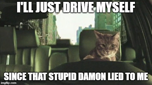 I'LL JUST DRIVE MYSELF SINCE THAT STUPID DAMON LIED TO ME | made w/ Imgflip meme maker