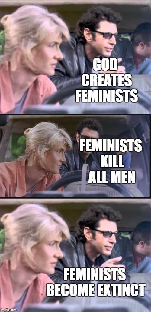 Jurassic Park - feminist edition - zero sum game. | GOD CREATES FEMINISTS FEMINISTS BECOME EXTINCT FEMINISTS KILL ALL MEN | image tagged in jurassic park,feminist,zero | made w/ Imgflip meme maker