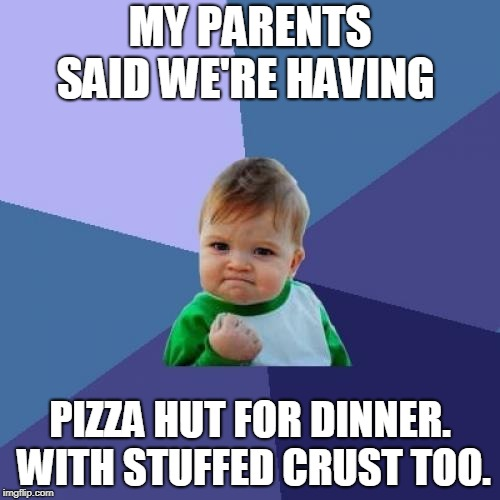 When your parents say they're ordering Pizza Hut for dinner. |  MY PARENTS SAID WE'RE HAVING; PIZZA HUT FOR DINNER. WITH STUFFED CRUST TOO. | image tagged in memes,success kid,pizza hut,family,funny,so true memes | made w/ Imgflip meme maker