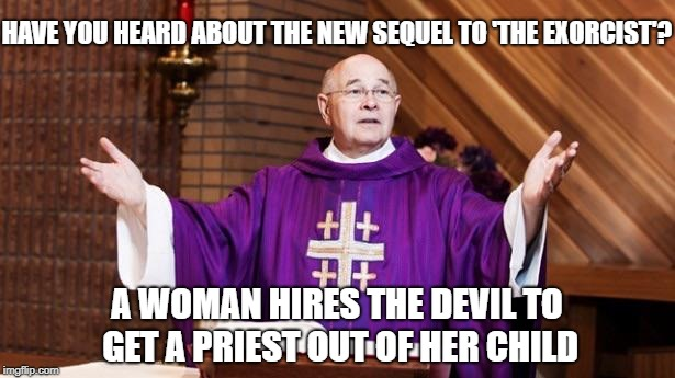 HAVE YOU HEARD ABOUT THE NEW SEQUEL TO 'THE EXORCIST'? A WOMAN HIRES THE DEVIL TO GET A PRIEST OUT OF HER CHILD | image tagged in priest | made w/ Imgflip meme maker