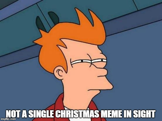 ummmmm | NOT A SINGLE CHRISTMAS MEME IN SIGHT | image tagged in memes,futurama fry,ssby,subscribe to pewdiepie | made w/ Imgflip meme maker