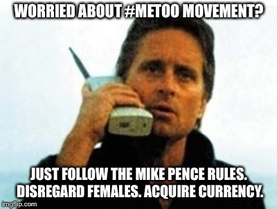 Rules to follow.. | WORRIED ABOUT #METOO MOVEMENT? JUST FOLLOW THE MIKE PENCE RULES. DISREGARD FEMALES. ACQUIRE CURRENCY. | image tagged in wall street michael douglas,metoo | made w/ Imgflip meme maker