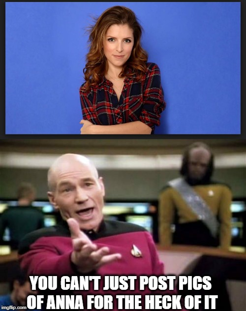 There are rules | YOU CAN'T JUST POST PICS OF ANNA FOR THE HECK OF IT | image tagged in memes,picard wtf,funny memes,fun,anna kendrick,maga | made w/ Imgflip meme maker