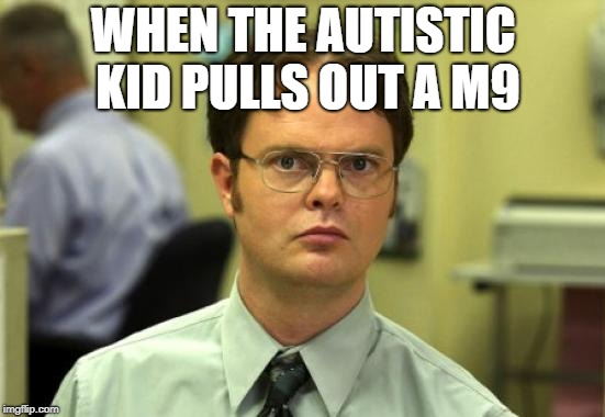 Dwight Schrute Meme | WHEN THE AUTISTIC KID PULLS OUT A M9 | image tagged in memes,dwight schrute | made w/ Imgflip meme maker