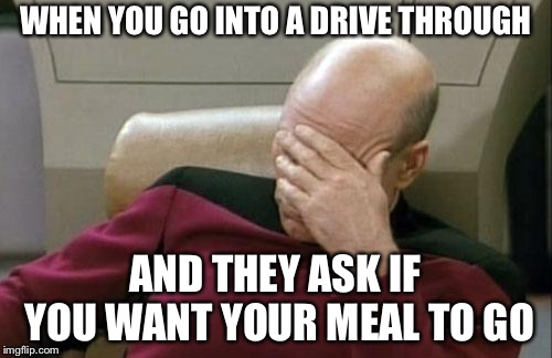 Fast food employees are too much for me | WHEN YOU GO INTO A DRIVE THROUGH AND THEY ASK IF YOU WANT YOUR MEAL TO GO | image tagged in memes,captain picard facepalm | made w/ Imgflip meme maker