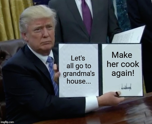 Trump Bill Signing Meme | Let's all go to grandma's house... Make her cook again! | image tagged in memes,trump bill signing | made w/ Imgflip meme maker