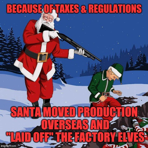 "Make the North Pole great again? |  BECAUSE OF TAXES & REGULATIONS; SANTA MOVED PRODUCTION OVERSEAS AND ""LAID OFF"" THE FACTORY ELVES 
