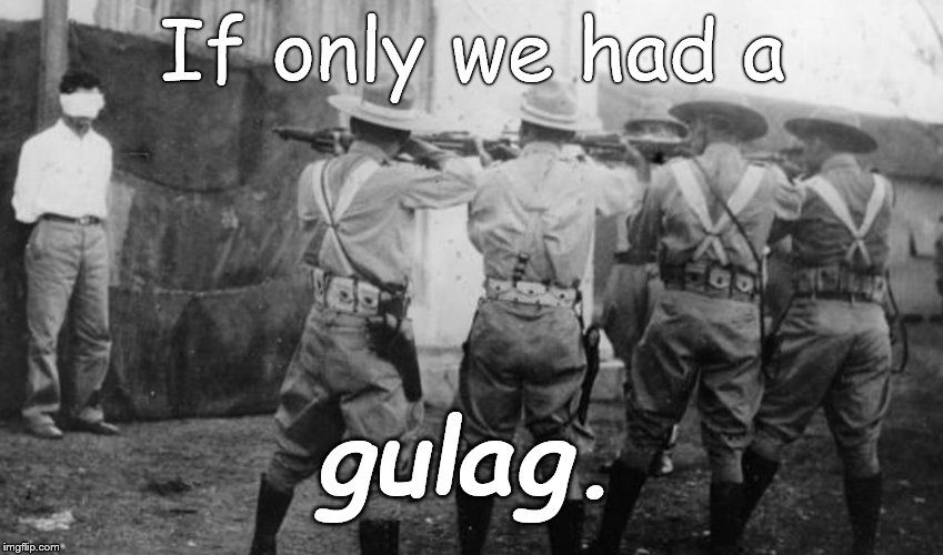 Cuban firing squad | If only we had a gulag. | image tagged in cuban firing squad | made w/ Imgflip meme maker
