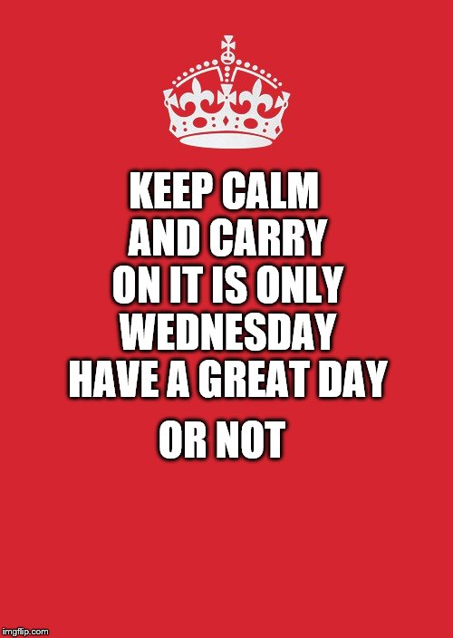 keep calm | KEEP CALM AND CARRY ON IT IS ONLY WEDNESDAY HAVE A GREAT DAY OR NOT | image tagged in memes,keep calm and carry on red,wednesday,keep calm | made w/ Imgflip meme maker
